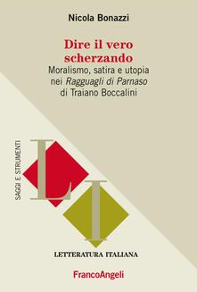 Dire il vero scherzando. Moralismo, satira, utopia nei «Ragguagli di Parnaso» di Traiano Boccalini - Nicola Bonazzi - copertina