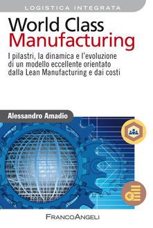 World class manufacturing. I pilastri, la dinamica e levoluzione di un modello eccellente orientato dalla lean manufacturing e dai costi.pdf