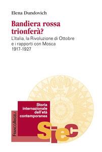 Bandiera rossa trionferà? L'Italia, la rivoluzione di ottobre e i rapporti con Mosca (1917-1927)