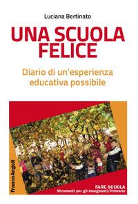 Una Una scuola felice. Diario di un'esperienza educativa possibile - Bertinato Luciana - wuz.it