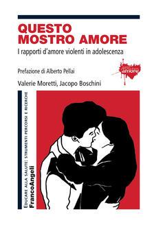 Questo mostro amore. I rapporti d'amore violenti in adolescenza - Valerie Moretti,Jacopo Boschini - copertina