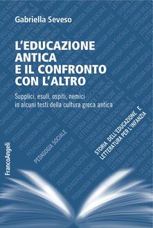 L educazione antica e il confronto con laltro. Supplici, esuli, ospiti, nemici in alcuni testi della cultura greca antica.pdf