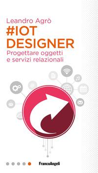 #IoT designer. Progettare oggetti e servizi relazionali - Agrò Leandro - wuz.it