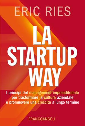 La startup way. I principi del management imprenditoriale per trasformare la cultura aziendale e promuovere una crescita a lungo termine