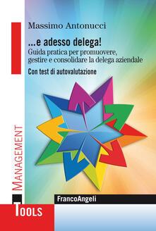 Antondemarirreguera.es ... E adesso delega! Guida pratica per promuovere, gestire e consolidare la delega aziendale. Con test di autovalutazione Image