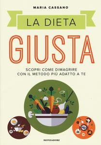Libro La dieta giusta. Scopri come dimagrire con il metodo più adatto a te Maria Cassano