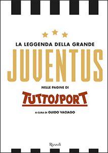 Image of La leggenda della grande Juventus nelle pagine di Tuttosport. Ediz. illustrata