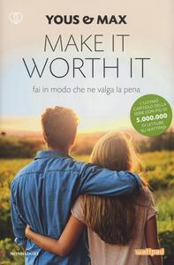 Make it worth it. Fai in modo che ne valga la pena