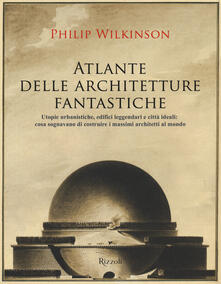 Atlante delle architetture fantastiche. Utopie urbanistiche, edifici leggendari e città ideali: cosa sognavano di costruire i massimi architetti al mondo.pdf