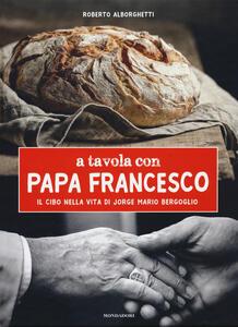 A tavola con papa Francesco. Il cibo nella vita di Jorge Mario Bergoglio - Roberto Alborghetti - copertina