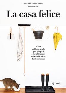 La casa felice. L'arte essenziale per gli spazi che abitiamo: nuove abitudini facili soluzioni - Julie Carlson,Margot Guralnick - copertina