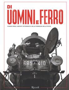Di uomini e ferro. Viaggio negli archivi fotografici delle Ferrovie dello Stato. Ediz. illustrata - copertina