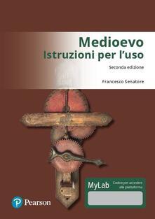Medioevo: istruzioni per l'uso. Ediz. Mylab. Con Contenuto digitale per download e accesso on line - Francesco Senatore - copertina
