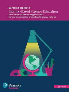 Inquiry-Based Science Education. Dalla teoria alla pratica: l'approccio IBSE per una comprensione profonda delle scienze naturali. Con espansione online