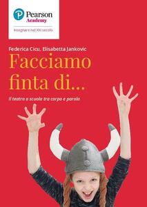 Libro Facciamo finta di... Il teatro a scuola tra corpo e parola Federica Cicu Elisabetta Jankovic