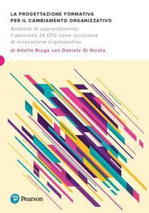 Libro La progettazione formativa per il cambiamento organizzativo. Ambienti di apprendimento: il percorso 24 CFU come occasione di innovazione organizzativa Adolfo Braga Daniela Di Nicola