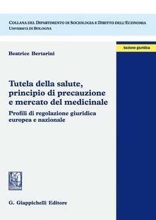 Tutela della salute, principio di precauzione e mercato del medicinale. Profili di regolazione giuridica europea e nazionale.pdf