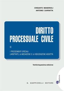 Tegliowinterrun.it Diritto processuale civile. Vol. 3: procedimenti speciali. L'arbitrato, la mediazione e la negoziazione assistita, I. Image