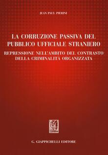 La corruzione passiva del pubblico ufficiale straniero. Repressione nellambito del contrasto della criminalità organizzata.pdf