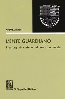 L ente guardiano. Lautorganizzazione del controllo penale.pdf