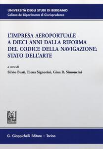 L' impresa aeroportuale a dieci anni dalla riforma del codice della navigazione. Stato dell'arte. Atti del Convegno (Bergamo, 13 novembre 2015)