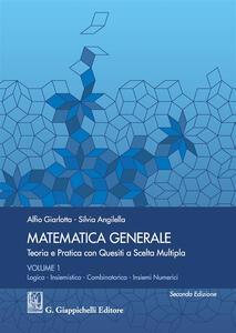 Matematica generale. Teoria e pratica con quesiti a scelta multipla. Vol. 1: Logica. Insiemistica. Combinatorica. Insiemi numerici.