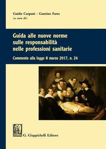 Guida alle nuove norme sulle responsabilità nelle professioni sanitarie. Commento alla legge 8 marzo 2017 n. 24