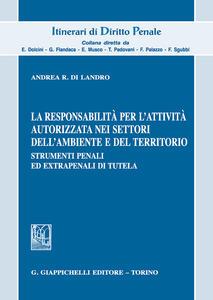 La responsabilità per l'attività autorizzata nei settori dell'ambiente e del territorio. Strumenti penali ed extrapenali di tutela