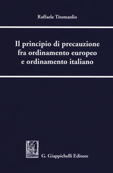 Il principio di precauzione fra ordinamento europeo e ordinamento italiano - Raffaele Titomanlio - copertina