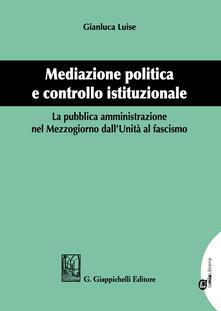Ascotcamogli.it Mediazione politica e controllo istituzionale. La pubblica amministrazione nel Mezzogiorno dall'Unità al Fascismo Image