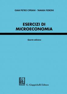 Esercizi di microeconomia - Giam Pietro Cipriani,Tamara Fioroni - copertina