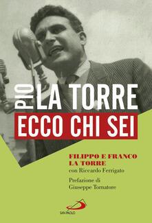 Ecco chi sei. Pio La Torre, nostro padre - Filippo La Torre,Franco La Torre,Riccardo Ferrigato - copertina
