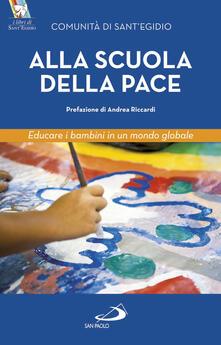 Alla scuola della pace. Educare i bambini in un mondo globale - Comunità di Sant'Egidio,Adriana Gulotta - copertina