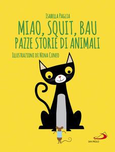 Miao, squit, bau. Pazze storie di animali. Ediz. illustrata