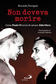 Non doveva morire. Come Paolo VI cercò di salvare Aldo Moro - Riccardo Ferrigato - copertina