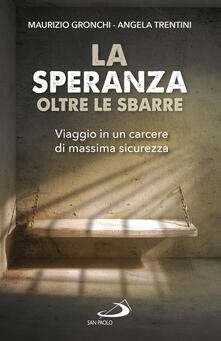 La speranza oltre le sbarre. Viaggio in un carcere di massima sicurezza - Maurizio Gronchi,Angela Trentini - copertina