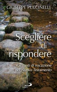 Scegliere di rispondere. Racconti di vocazione nel Nuovo Testamento - Pulcinelli Giuseppe - wuz.it