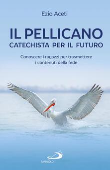 Il pellicano: catechista per il futuro. Conoscere i ragazzi per trasmettere i contenuti della fede.pdf