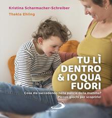 Tu lì dentro & io qua fuori. Cosa sta succedendo nella pancia della mamma? Piccoli giochi per scoprirlo!.pdf