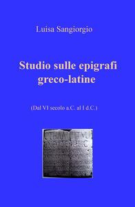 Studio sulle epigrafi greco-latine. Dal VI secolo a.C. al I d.C.. Vol. 1