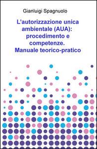 L' autorizzazione unica ambientale (AUA): procedimento e competenze. Manuale teorico-pratico