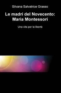 Le madri del Novecento: Maria Montessori. Una vità per la libertà