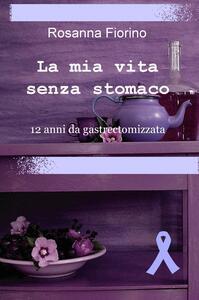 La mia vita senza stomaco. 12 anni da gastroectomizzata - Rosanna Fiorino - copertina
