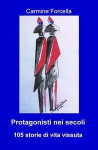 Protagonisti nei secoli. 105 storie di vita vissuta - Carmine Forcella - copertina