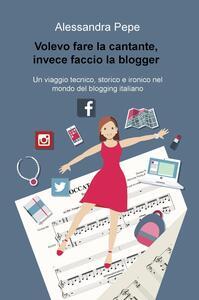 Volevo fare la cantante, invece faccio la blogger. Un viaggio tecnico, storico e ironico nel mondo del blogging italiano - Alessandra Pepe - copertina