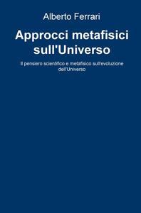 Approcci metafisici sull'universo. Il pensiero scientifico e metafisico sull'evoluzione dell'universo - Alberto Ferrari - copertina