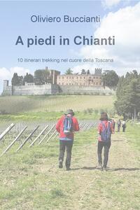 A piedi in Chianti. 10 itinerari di trekking nel cuore della Toscana