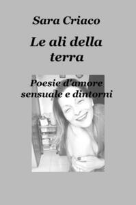 Le ali della terra. Poesie d'amore sensuale e dintorni - Sara Criaco - copertina
