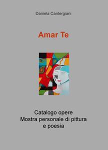 Amar te. Catalogo opere. Mostra personale di pittura e poesia - Daniela Cantergiani - copertina