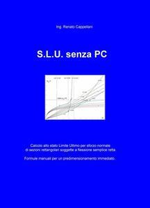 S.L.U. senza PC. Formule semplici per progettare a mano sezioni rettangolari soggette a flessione semplice agli S.L.U. per sforzi normali - Renato Cappellani - copertina